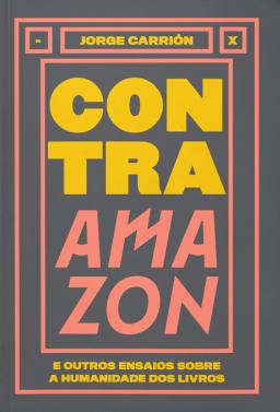 Contra a Amazon - e outros ensaios sobre a humanidade dos livros, livro de Jorge Carrión