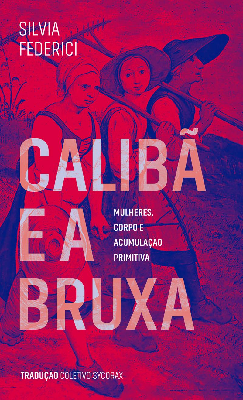 Calibã e a Bruxa - Mulheres, Corpo e Acumulação Primitiva, livro de Silvia Federici
