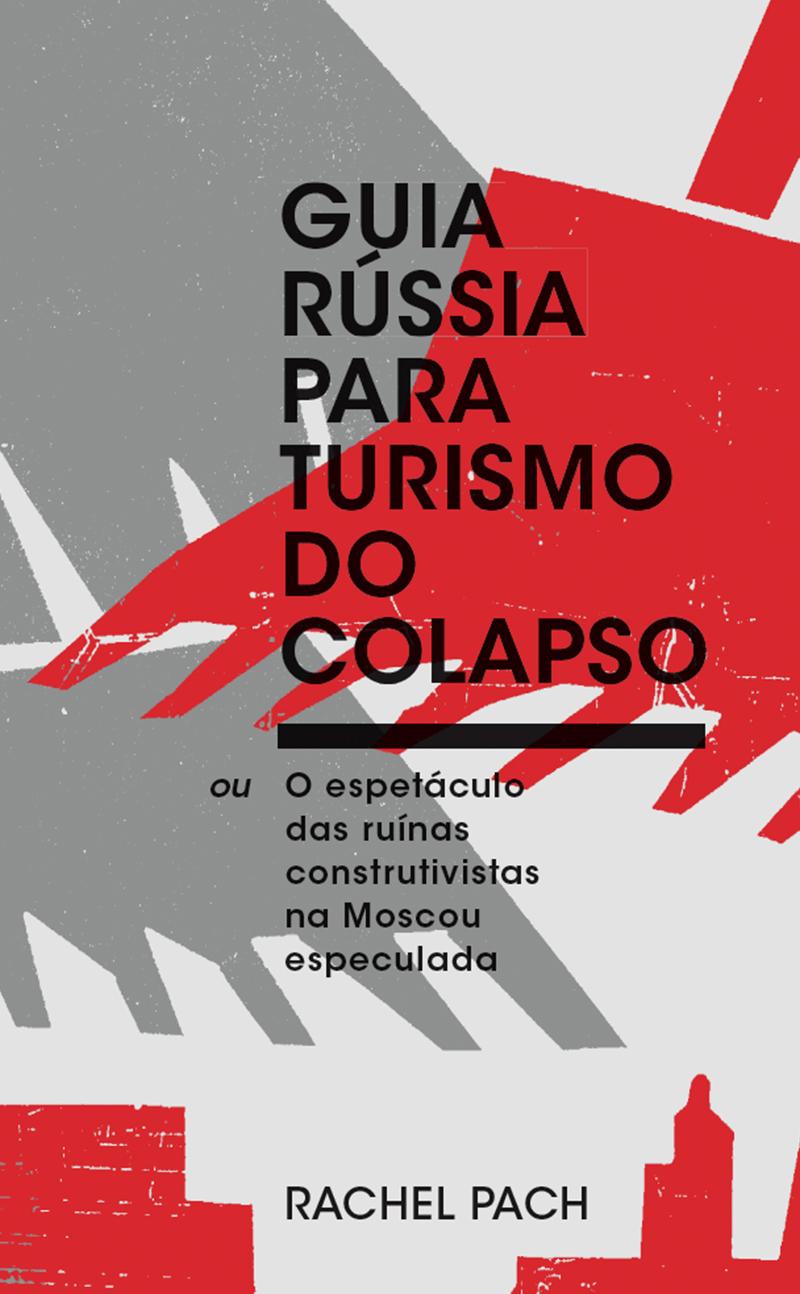 Guia Rússia para turismo do colapso, ou O espetáculo das ruínas construtivistas na Moscou especulada, livro de Rachel Pach