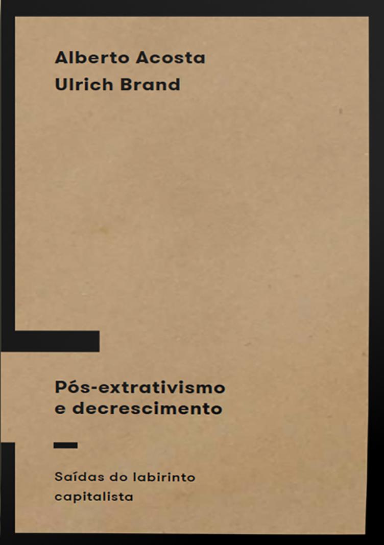 Pós-extrativismo e decrescimento: saídas do labirinto capitalista, livro de Alberto Acosta, Ulrich Brand