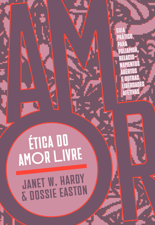 Ética do amor livre: guia prático para poliamor, relacionamentos abertos e outras liberdades afetivas, livro de Janet W. Hardy, Dossie Easton