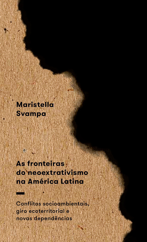 As fronteiras do neoextrativismo na América Latina: conflitos socioambientais, giro ecoterritorial e novas dependências, livro de Maristella Svampa