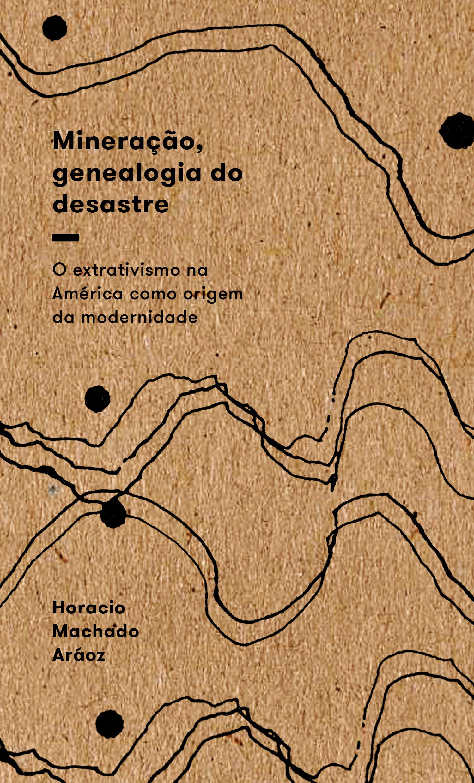 Mineração, genealogia do desastre -  o extrativismo na América como origem da modernidade, livro de Horacio Machado Aráoz