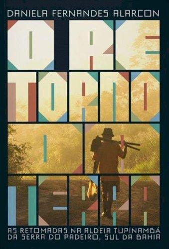 O retorno da terra: as retomadas na aldeia tupinambá da Serra do Padeiro, Sul da Bahia, livro de Daniela Fernandes Alarcon