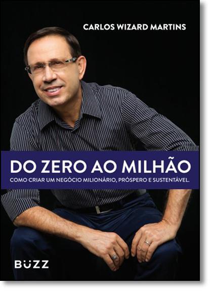 Do Zero ao Milhão: Como Criar um Negócio Milionário, Próspero e Sustentável, livro de Carlos Wizard Martins