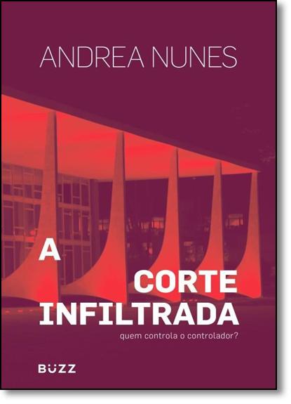 Corte Infiltrado, A: Quem Controla O Controlador?, livro de Andrea Nunes