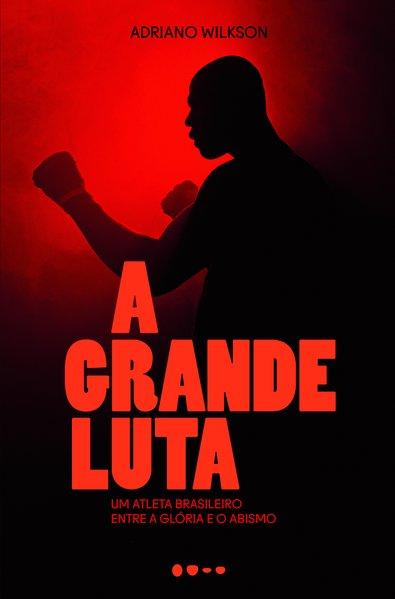 A grande luta - Um atleta brasileiro entre a glória e o abismo, livro de Adriano Wilkson