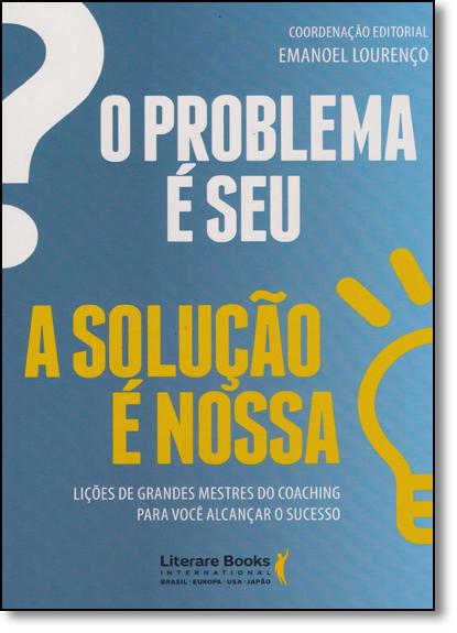 Problema É Seu, O: A Solução É Nossa - Ligações de Grandes Mestres do Coaching Para Você Alcançar Sucesso, livro de Emanoel Lourenço