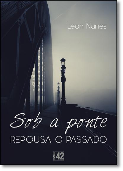Sob a Ponte Repousa o Passado, livro de Leon Nunes