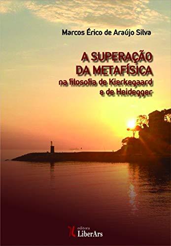 A superação da metafísica na filosofia de Kierkegaard e de Heidegger, livro de Marcos Érico de Araujo Silva