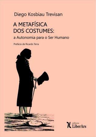 A metafísica dos costumes: a autonomia para o ser humano, livro de Diego Kosbiau Trevisan