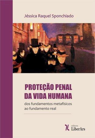 Proteção penal da vida humana - Dos fundamentos metafísicos ao fundamento real, livro de Jéssica Sponchiado