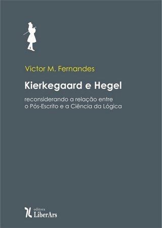 Kierkeggard e Hegel: reconsiderando a relação entre o Pós-Escrito e a Ciência da Lógica, livro de Victor M. Fernandes