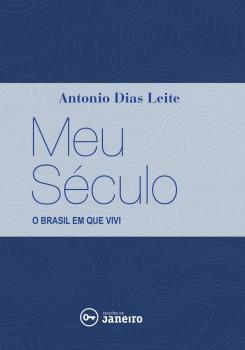 Meu século - o Brasil em que vivi, livro de Antonio Dias Leite