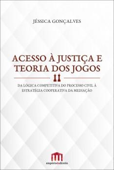 Acesso à justiça e teoria dos jogos - Da lógica competitiva do processo civil à estratégia cooperativa da mediação, livro de Jéssica Gonçalves