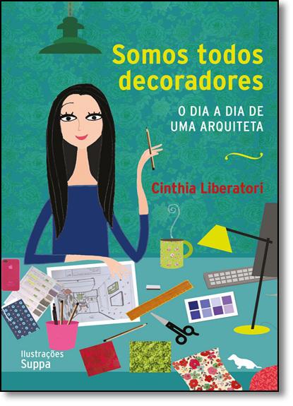 Somos Todos Decoradores: O Dia a Dia De Uma Arquiteta, livro de Cinthia Liberatori