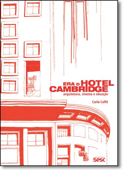 Era o Hotel Cambridge: Arquitetura, Cinema e Educação, livro de Carla Caffé