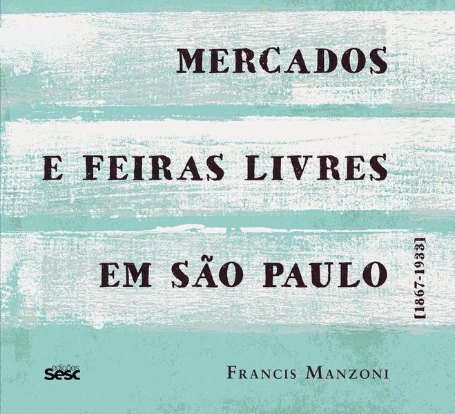 Mercados e feiras livres em São Paulo. 1867-1933, livro de Francis Manzoni