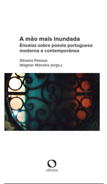 A mão mais inundada. Ensaios sobre poesia portuguesa moderna e contemporânea, livro de Silvana Pessoa de Oliveira, Wagner Moreira