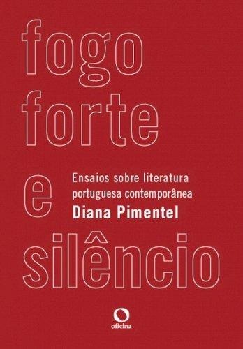 Fogo forte e silêncio. Ensaios sobre literatura portuguesa contemporânea, livro de Diana PIMENTEL