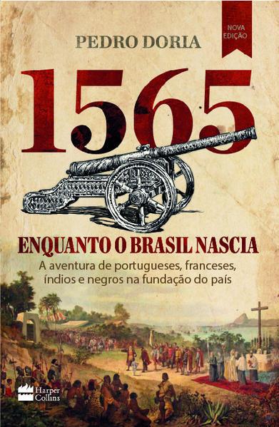 1565 : Enquanto o Brasil nascia. A aventura de portugueses, franceses, índios e negros na fundação do país, livro de Pedro Doria