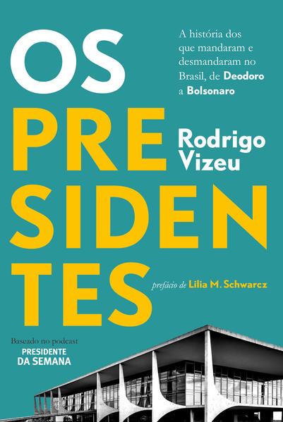 Os presidentes. A história dos que mandaram e desmandaram no Brasil, de Deodoro a Bolsonaro, livro de Rodrigo Vizeu