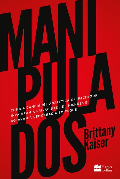 Manipulados. Como a Cambridge Analytica e o Facebook invadiram a privacidade de milhões e botaram a democracia em xeque, livro de Brittany Kaiser