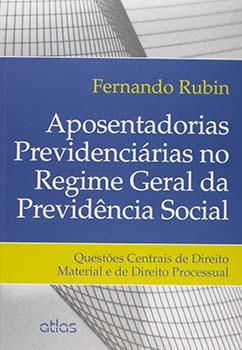 Aposentadorias previdenciárias no regime geral da previdência social - Questões centrais de direito material e de direito processual, livro de Fernando Rubin