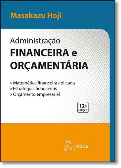 Administração Financeira e Orçamentária: Matemática Financeira Aplicada, Estratégias Financeiras, Orçamento Empresaria, livro de Masakazu Hoji