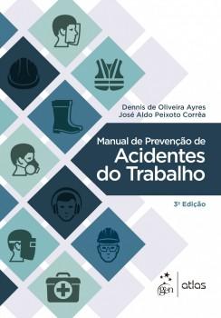 Manual de Prevenção de Acidentes do Trabalho - 3ª edição, livro de Dennis de Oliveira Ayres, José Aldo Peixoto Corrêa