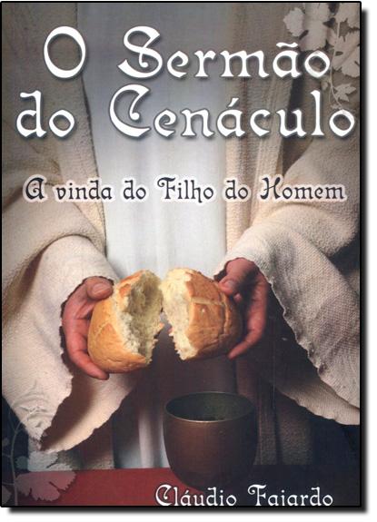 Sermão do Cenáculo, O: A Vinda do Filho do Homem, livro de Cláudio Fajardo
