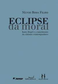 Eclipse da Moral - Kant, Hegel e o nascimento do cinismo contemporâneo, livro de Sílvio Rosa Filho
