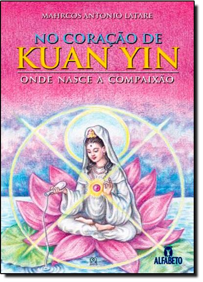 No Coração de Kuan Yin: Onde Mora a Compaixão, livro de Mahrcos Antonio Latare