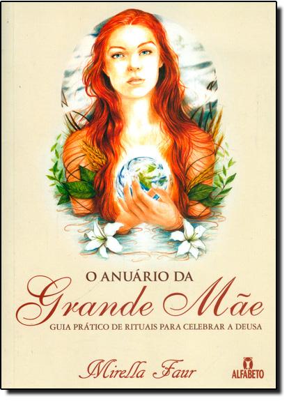 Anuário da Grande Mãe, O: Guia Prático de Rituais Para Celebrar a Deusa, livro de Mirella Faur