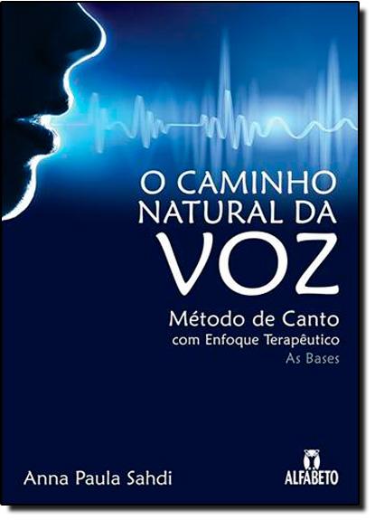 Caminho Natural da Voz, O: Método de Canto com Enfoque Terapêutico, livro de Anna Paula Sahdi