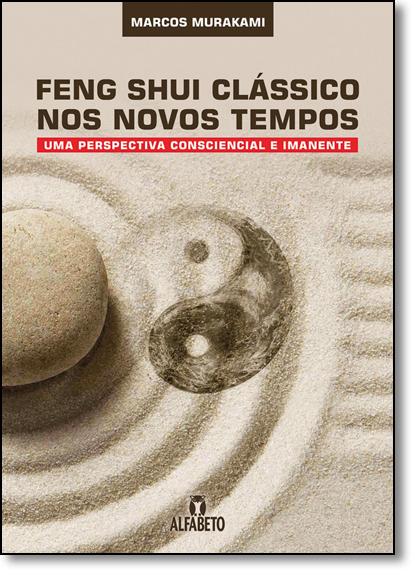 Feng Shui Clássico nos Novos Tempos: Uma Perspectiva Consciencial e Imanente, livro de Marcos Murakami