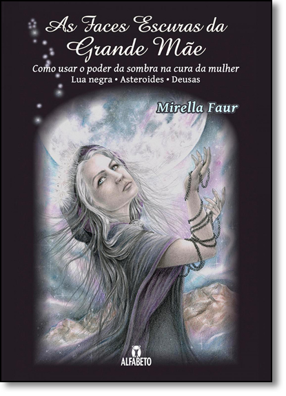 Faces Escuras da Grande Mãe, As: Como Usar o Poder da Sombra Na Cura da Mulher - Lua Negra - Asteroides - Deusa, livro de Mirella Faur