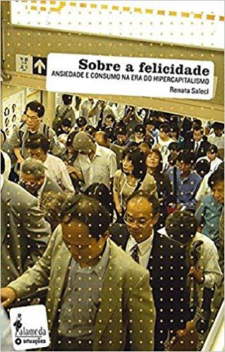 Sobre a felicidade - Ansiedade e consumo na era do hipercapitalismo, livro de Renata Salecl