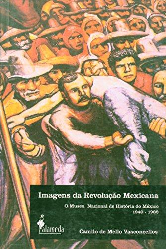 Imagens da Revolução Mexicana - O Museu Nacional de História do México 1940-1982, livro de Camilo de Mello Vasconcellos