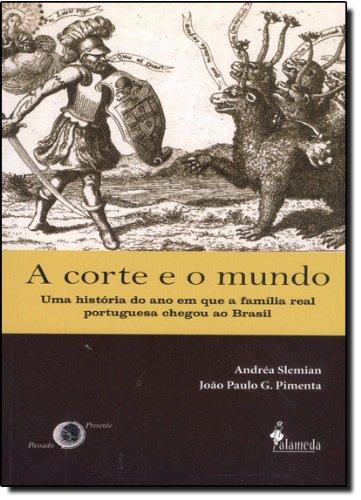A corte e o mundo - Uma história do ano em que a família real portuguesa chegou ao Brasil, livro de Andréa Slemian, João Paulo G. Pimenta
