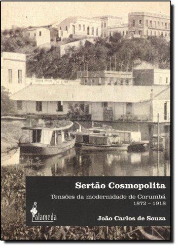 Sertão Cosmopolita - Tensões da modernidade de Corumbá (1872–1918), livro de João Carlos de Souza