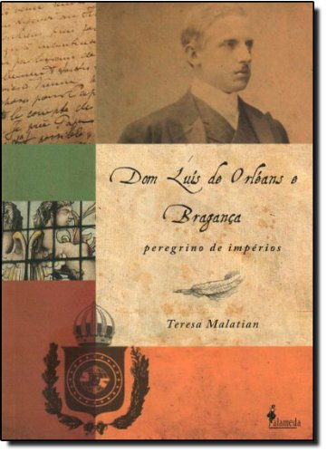 Dom Luís de Orléans e Bragança - Peregrino de impérios, livro de Teresa Malatian