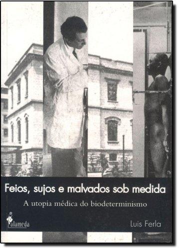Feios, sujos e malvados sob medida - A utopia médica do biodeterminismo, livro de Luis Ferla
