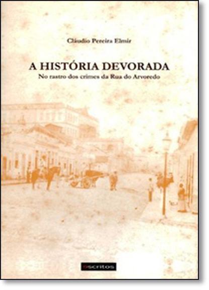 História Devorada, A: No Rastro dos Crimes da Rua do Arvoredo, livro de Cláudio Pereira Elmir