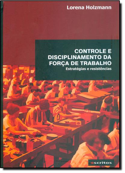Controle Disciplinamento da Força de Trabalho: Estratégias e Resistências, livro de Lorena Holzmann