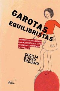 Garotas equilibristas - O projeto de felicidade das mulheres que estão chegando ao mercado de trabalho, livro de Russo Troiano, Cecília