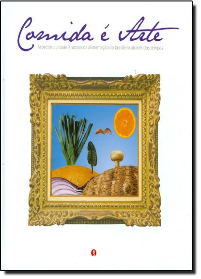 Comida É Arte: Aspectos Culturais e Sociais da Alimentação do Brasileiro Através dos Tempos, livro de Daniela Barros