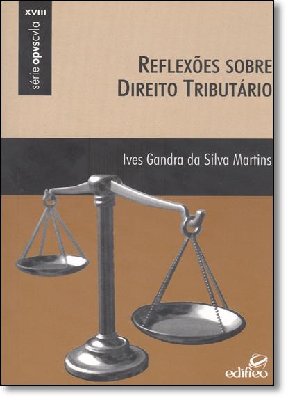 Reflexões Sobre Direito Tributário - Vol.18 - Série Opvscvla, livro de Ives Gandra da Silva Martins