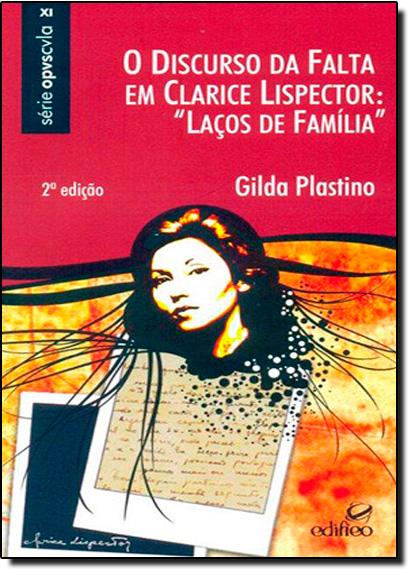 Discurso da Falta em Clarice Lispector, O: Laços de Família - Série Opvscvla Xi, livro de Gilda Plastino