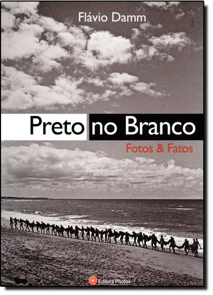 PRETO NO BRANCO - FOTOS E FATOS, livro de DAMM